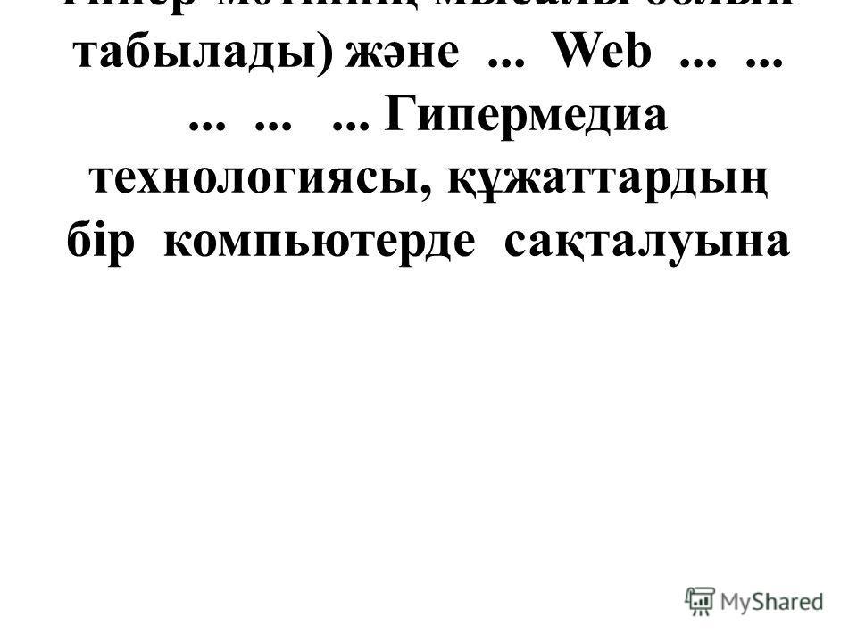 (Windows-тегі көмек жүйесі гипер-мәтіннің мысалы болып табылады) және... Web............... Гипермедиа технологиясы, құжаттардың бір компьютерде сақталуына