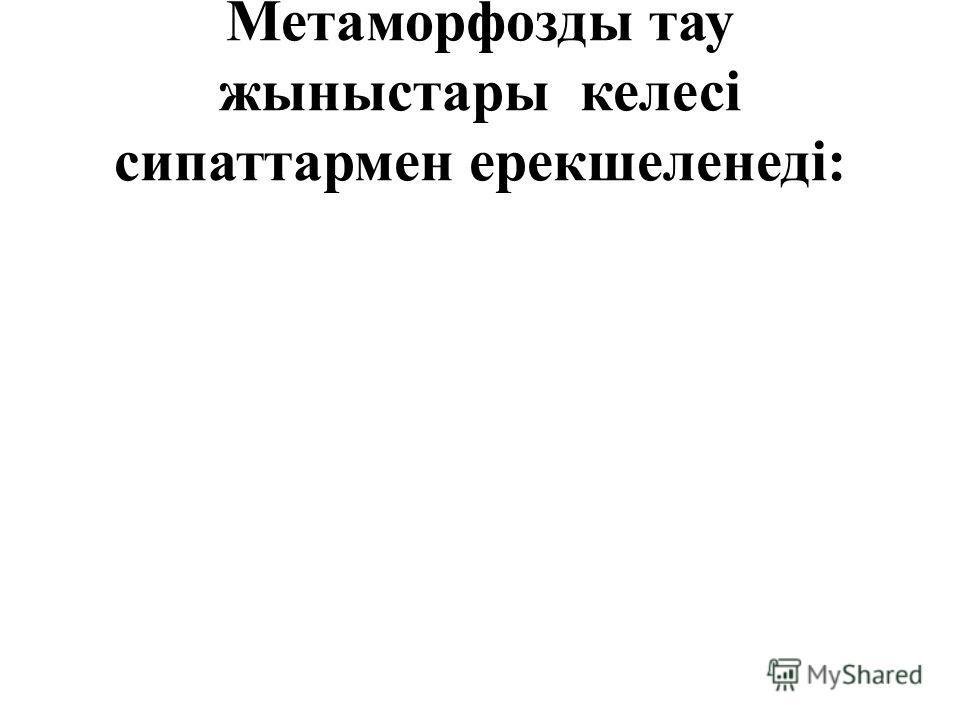 Метаморфозды тау жыныстары келесі сипаттармен ерекшеленеді: