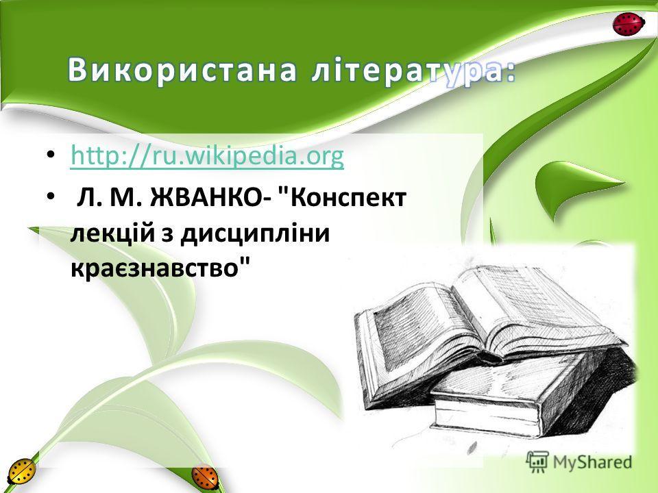 http://ru.wikipedia.org Л. М. ЖВАНКО- Конспект лекцій з дисципліни краєзнавство