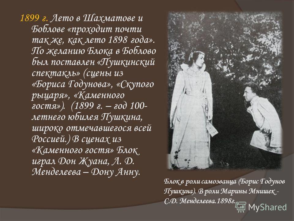 1899 г. Лето в Шахматове и Боблове «проходит почти так же, как лето 1898 года». По желанию Блока в Боблово был поставлен «Пушкинский спектакль» (сцены из «Бориса Годунова», «Скупого рыцаря», «Каменного гостя»). (1899 г. – год 100- летнего юбилея Пушк
