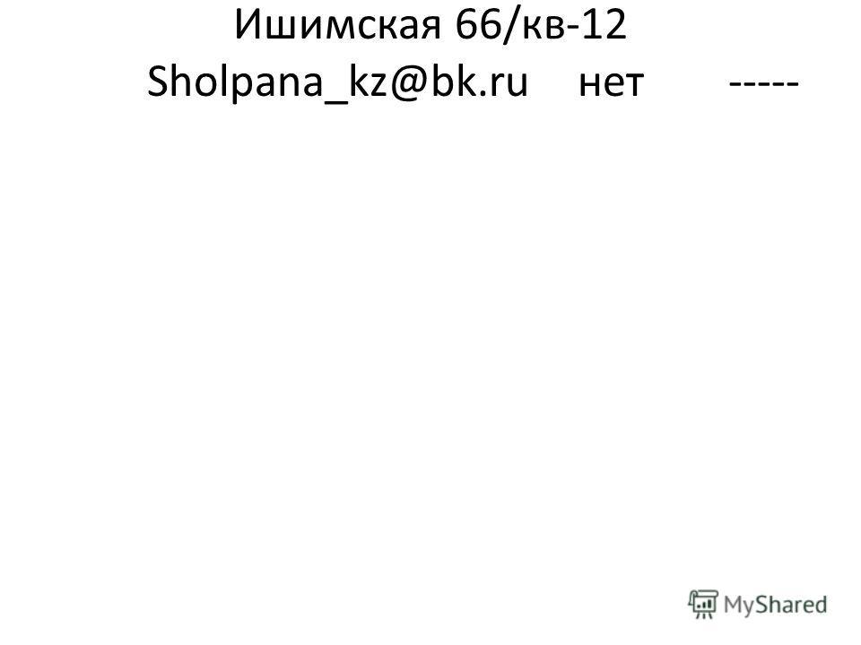 Ишимская 66/кв-12 Sholpana_kz@bk.ruнет -----