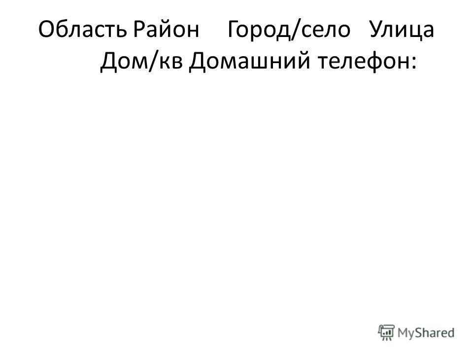 ОбластьРайон Город/селоУлица Дом/квДомашний телефон: