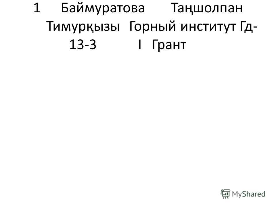 1БаймуратоваТаңшолпан ТимурқызыГорный институтГд- 13-3 І Грант