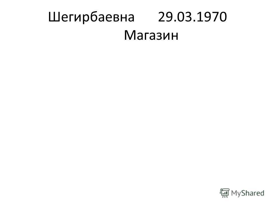 Шегирбаевна29.03.1970 Магазин