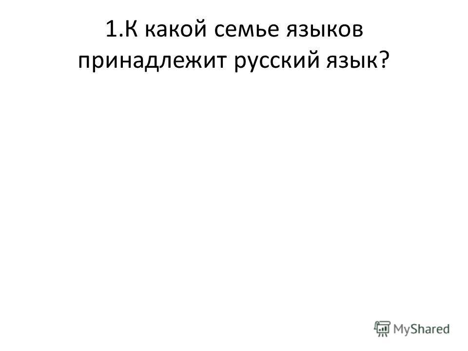 1.К какой семье языков принадлежит русский язык?
