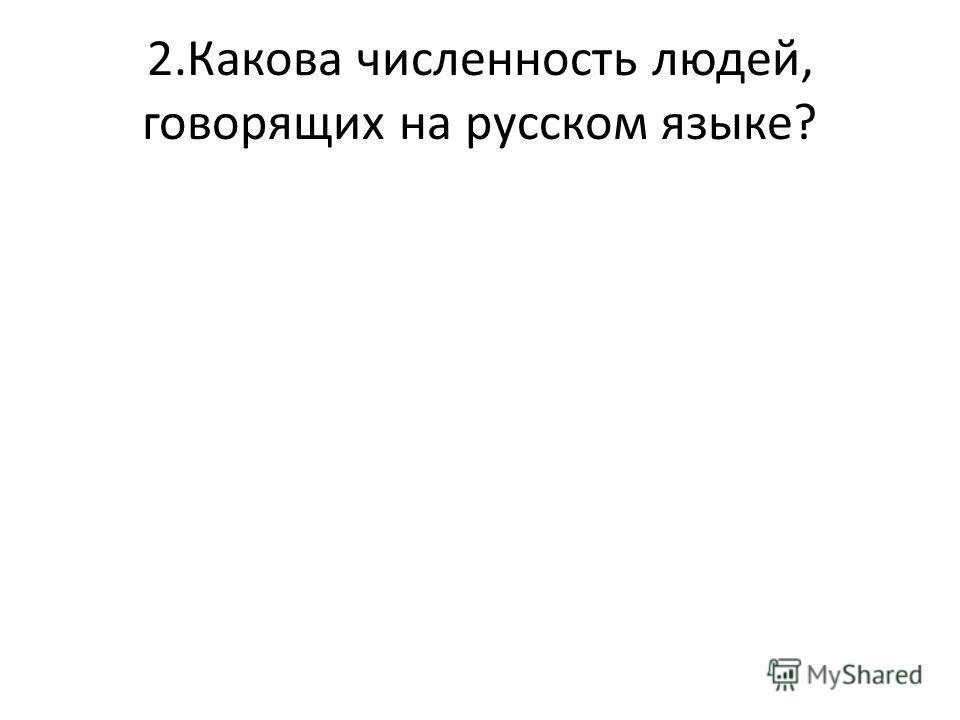 2.Какова численность людей, говорящих на русском языке?