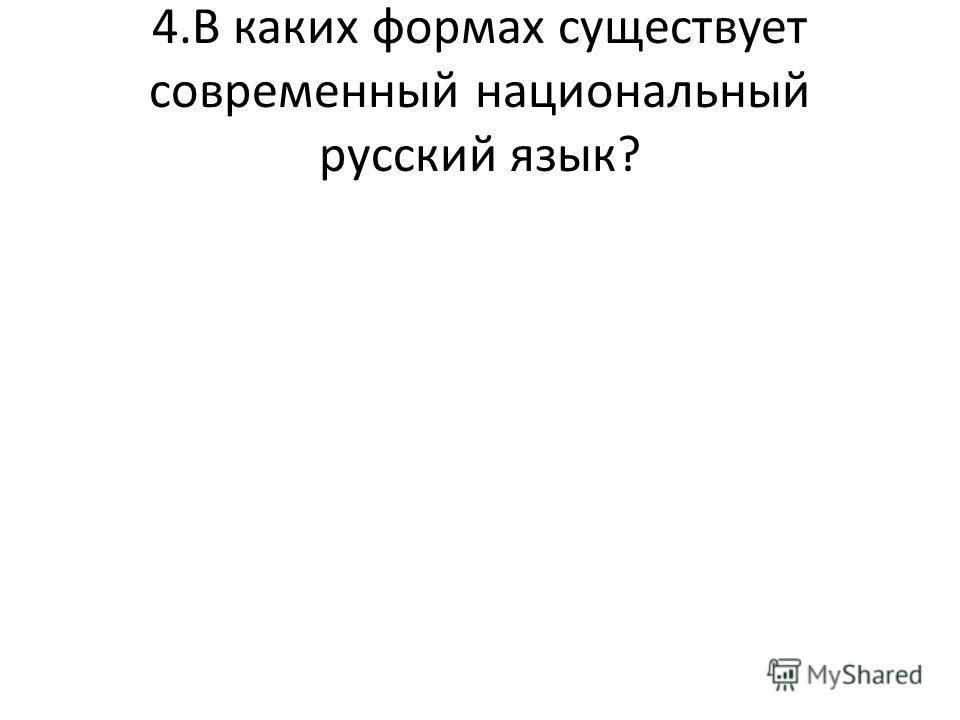4.В каких формах существует современный национальный русский язык?