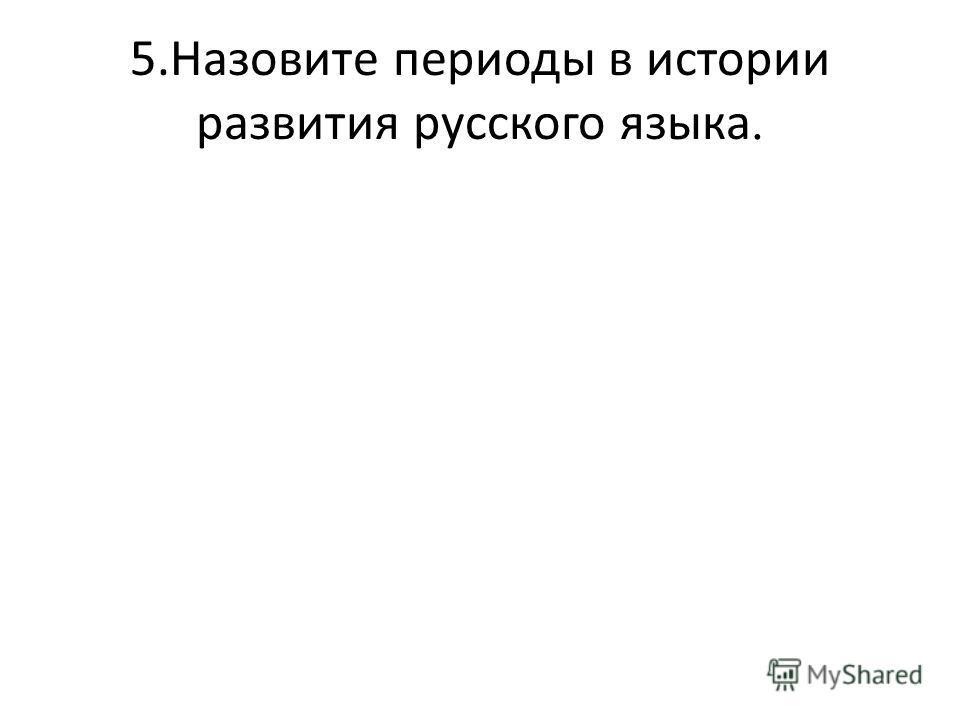 5.Назовите периоды в истории развития русского языка.