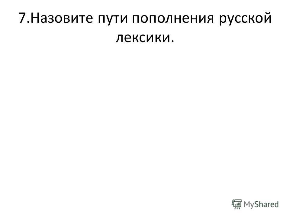 7.Назовите пути пополнения русской лексики.