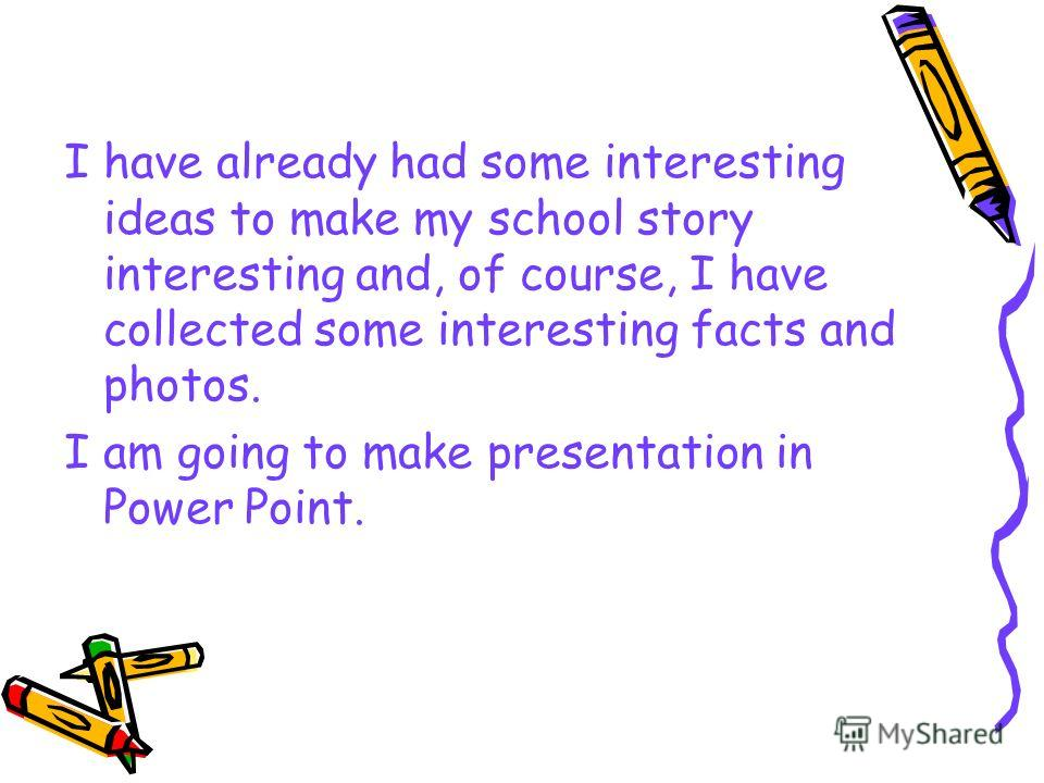 I have already had some interesting ideas to make my school story interesting and, of course, I have collected some interesting facts and photos. I am going to make presentation in Power Point.