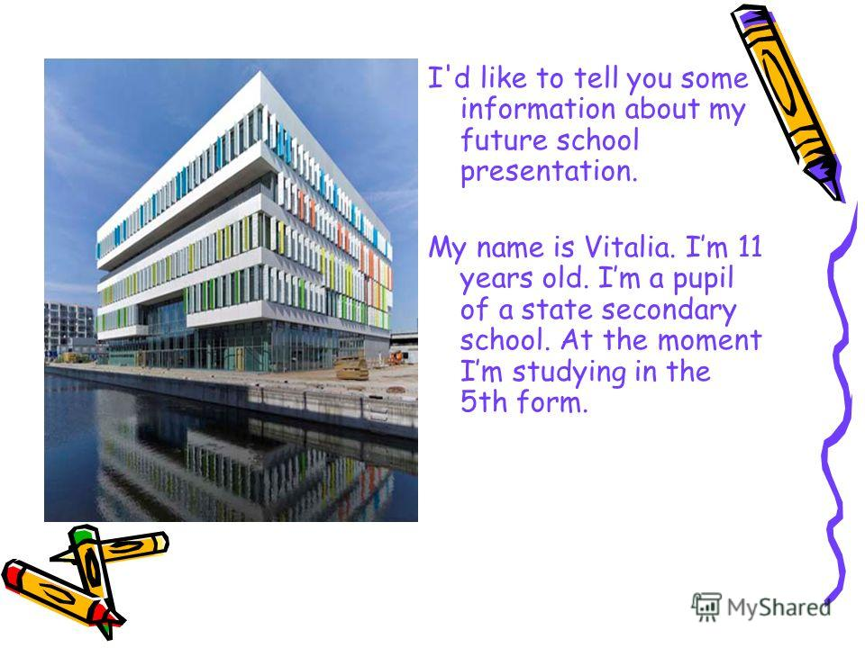 I'd like to tell you some information about my future school presentation. My name is Vitalia. Im 11 years old. Im a pupil of a state secondary school. At the moment Im studying in the 5th form.