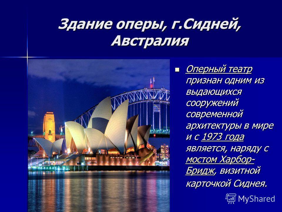 Здание оперы, г.Сидней, Австралия Оперный театр признан одним из выдающихся сооружений современной архитектуры в мире и с 1973 года является, наряду с мостом Харбор- Бридж, визитной карточкой Сиднея. Оперный театр признан одним из выдающихся сооружен