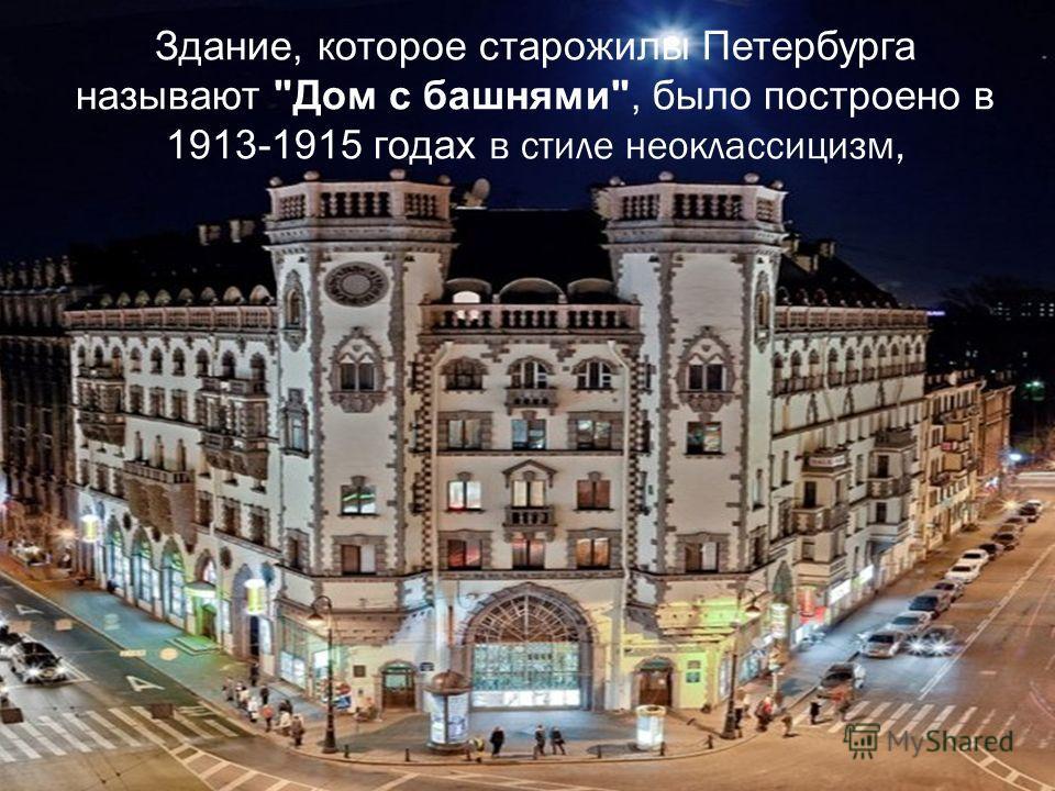 Здание, которое старожилы Петербурга называют Дом с башнями, было построено в 1913-1915 годах в стиле неоклассицизм,