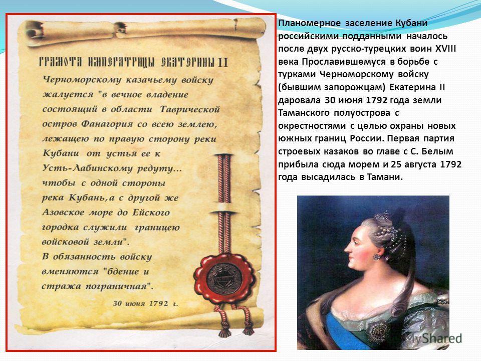 Планомерное заселение Кубани российскими подданными началось после двух русско-турецких воин XVIII века Прославившемуся в борьбе с турками Черноморскому войску (бывшим запорожцам) Екатерина II даровала 30 июня 1792 года земли Таманского полуострова с