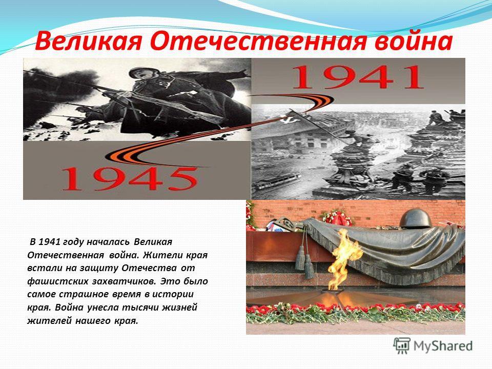 В 1941 году началась Великая Отечественная война. Жители края встали на защиту Отечества от фашистских захватчиков. Это было самое страшное время в истории края. Война унесла тысячи жизней жителей нашего края. Великая Отечественная война