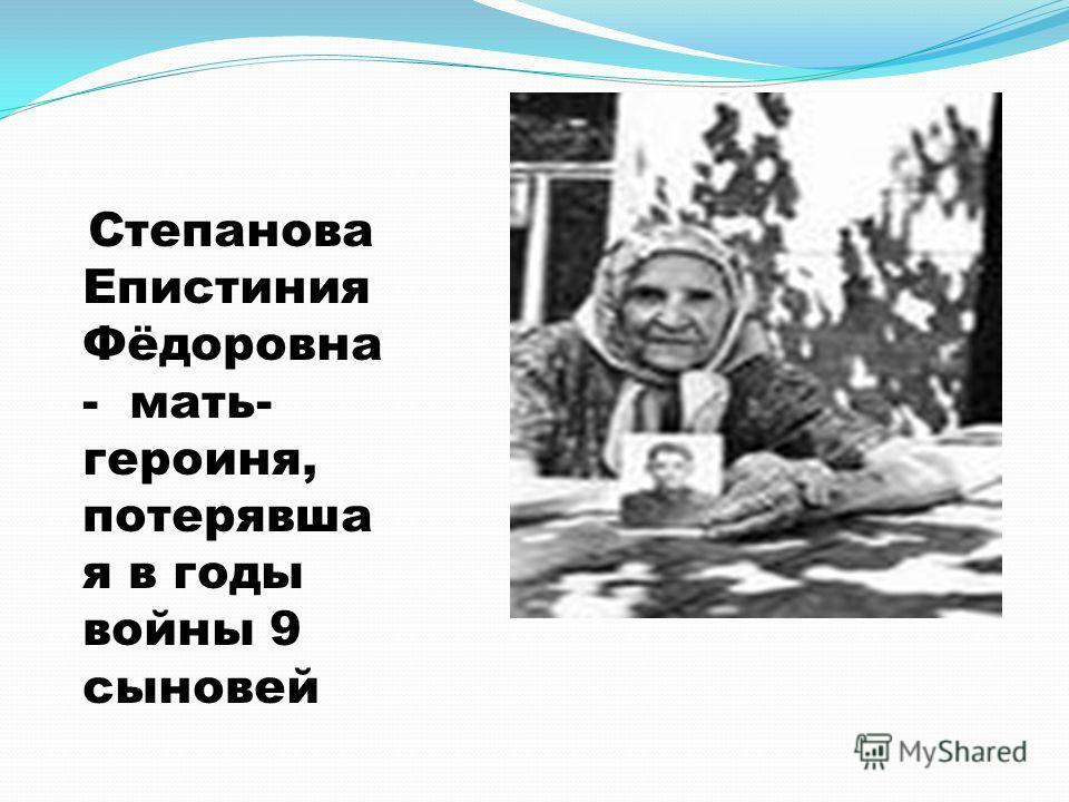 Степанова Епистиния Фёдоровна - мать- героиня, потерявша я в годы войны 9 сыновей