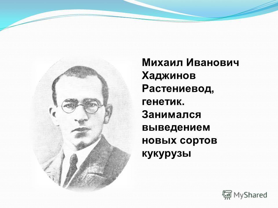 Михаил Иванович Хаджинов Растениевод, генетик. Занимался выведением новых сортов кукурузы