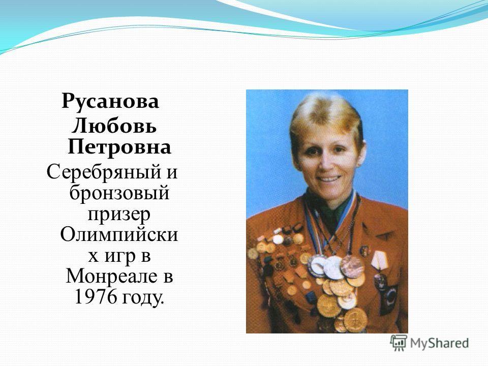 Русанова Любовь Петровна Серебряный и бронзовый призер Олимпийски х игр в Монреале в 1976 году.