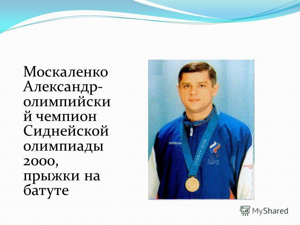 Москаленко Александр- олимпийски й чемпион Сиднейской олимпиады 2000, прыжки на батуте