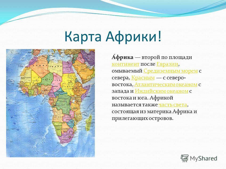 Карта Африки! А́фрика второй по площади континент после Евразии, омываемый Средиземным морем с севера, Красным с северо- востока, Атлантическим океаном с запада и Индийским океаном с востока и юга. Африкой называется также часть света, состоящая из м