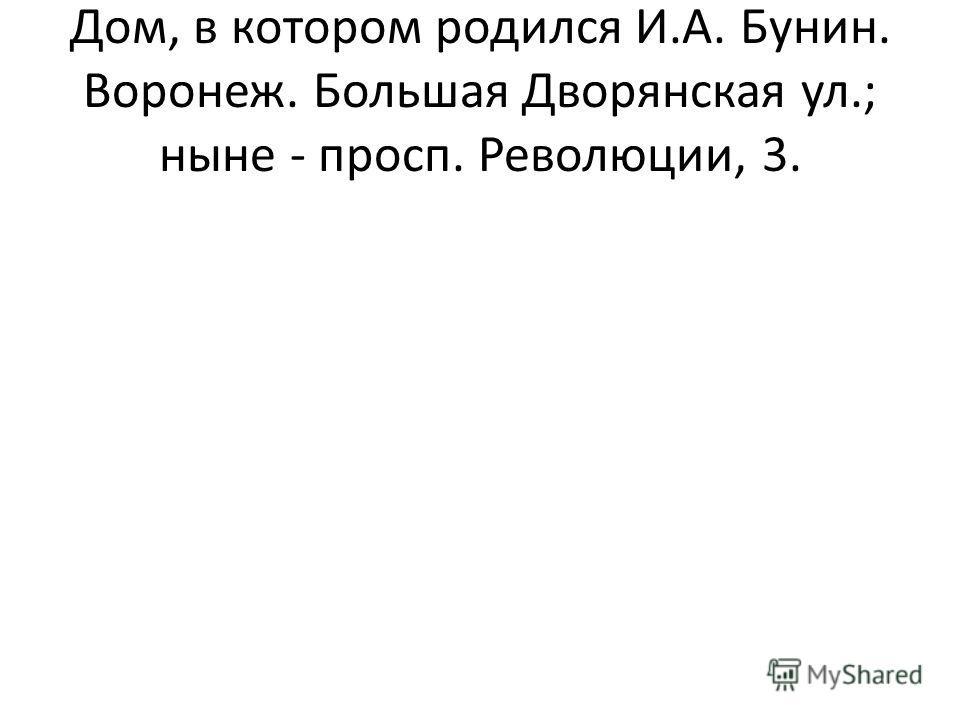 Дом, в котором родился И.А. Бунин. Воронеж. Большая Дворянская ул.; ныне - просп. Революции, 3.