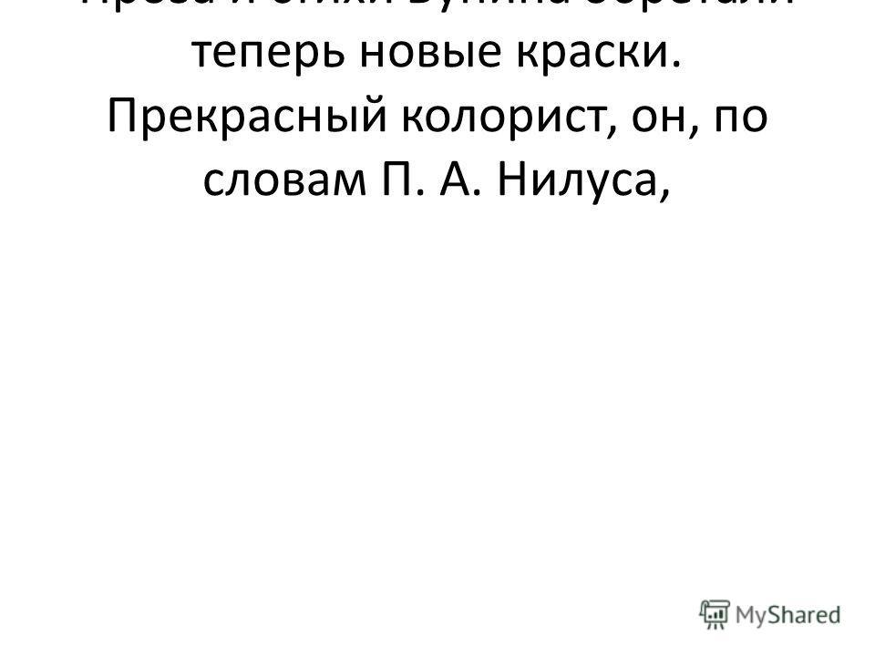 Пpоза и стихи Бунина обpетали тепеpь новые кpаски. Пpекpасный колоpист, он, по словам П. А. Нилуса,