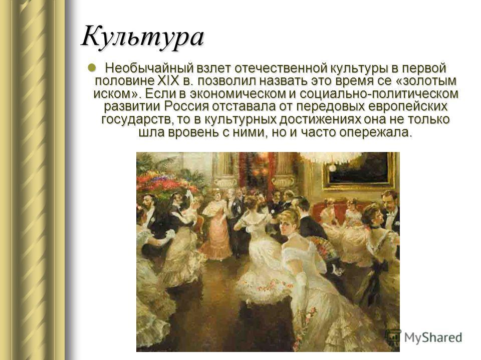 Культура Необычайный взлет отечественной культуры в первой половине XIX в. позволил назвать это время се «золотым иском». Если в экономическом и социально-политическом развитии Россия отставала от передовых европейских государств, то в культурных дос