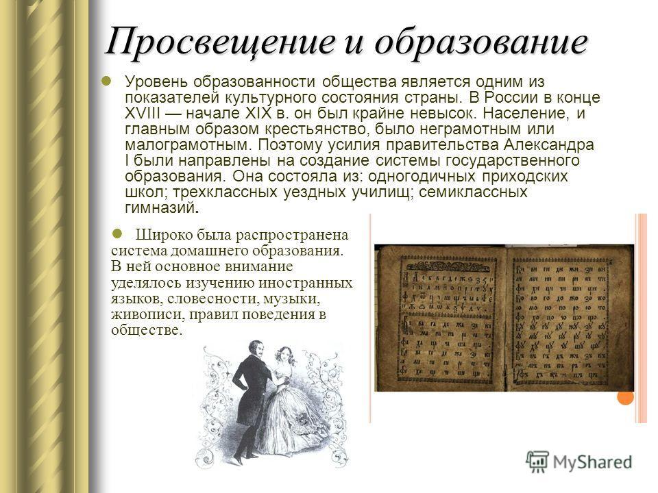 Просвещение и образование Уровень образованности общества является одним из показателей культурного состояния страны. В России в конце XVIII начале XIX в. он был крайне невысок. Население, и главным образом крестьянство, было неграмотным или малограм
