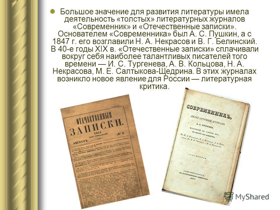 Большое значение для развития литературы имела деятельность «толстых» литературных журналов «Современник» и «Отечественные записки». Основателем «Современника» был А. С. Пушкин, а с 1847 г. его возглавили Н. А. Некрасов и В. Г. Белинский. В 40-е годы