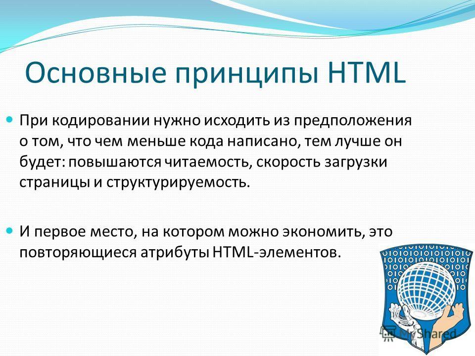 Основные принципы HTML При кодировании нужно исходить из предположения о том, что чем меньше кода написано, тем лучше он будет: повышаются читаемость, скорость загрузки страницы и структурируемость. И первое место, на котором можно экономить, это пов