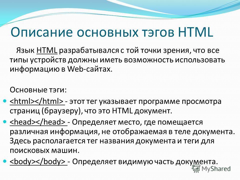 Описание основных тэгов HTML Язык HTML разрабатывался с той точки зрения, что все типы устройств должны иметь возможность использовать информацию в Web-сайтах. Основные тэги: - этот тег указывает программе просмотра страниц (браузеру), что это HTML д