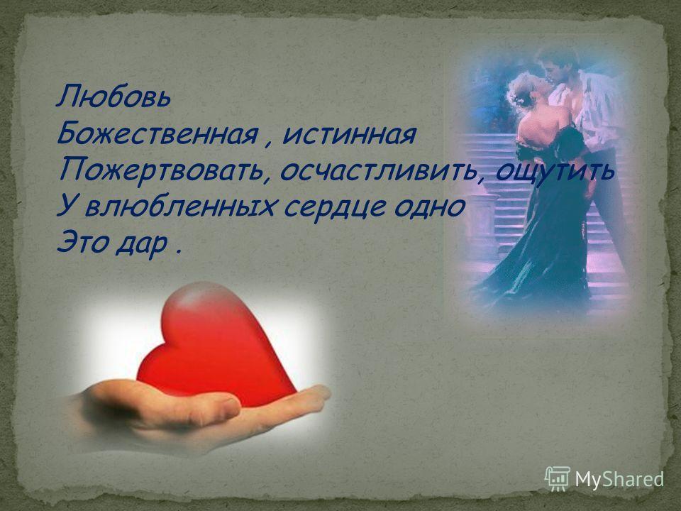 Любовь Божественная, истинная Пожертвовать, осчастливить, ощутить У влюбленных сердце одно Это дар.