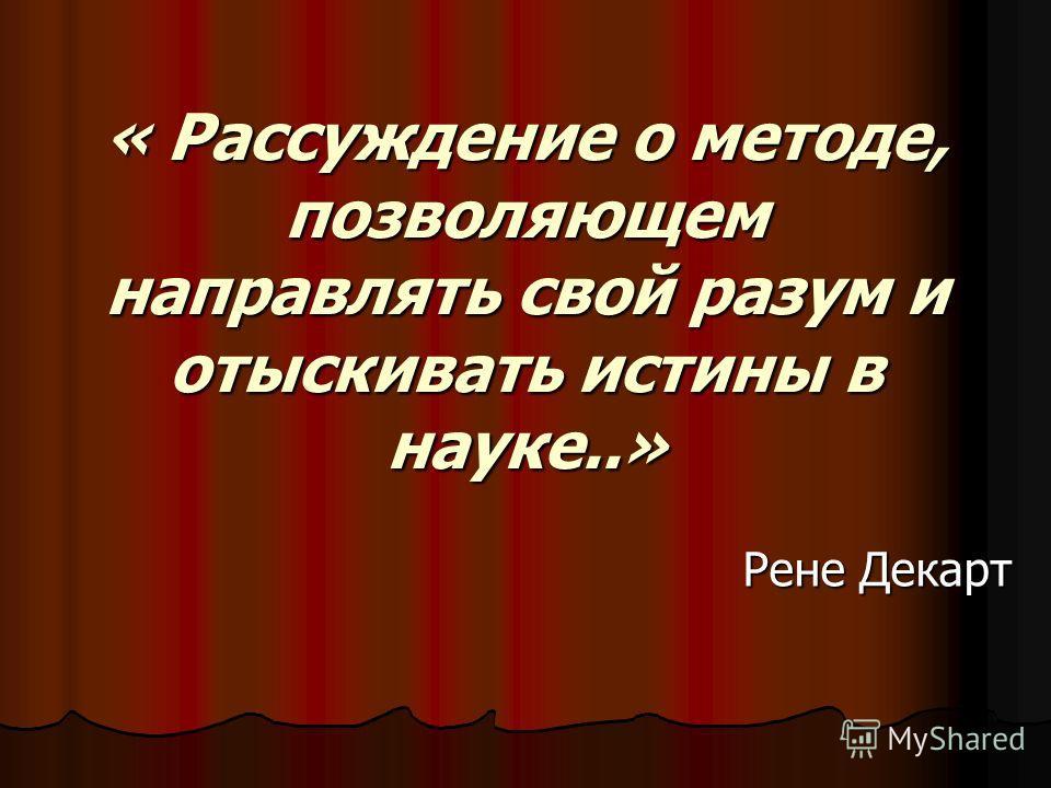 « Рассуждение о методе, позволяющем направлять свой разум и отыскивать истины в науке..» Рене Декарт