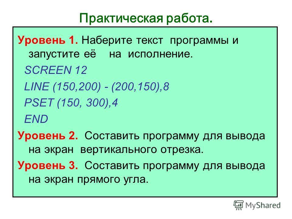Практическая работа. Уровень 1. Наберите текст программы и запустите её на исполнение. SCREEN 12 LINE (150,200) - (200,150),8 PSET (150, 300),4 END Уровень 2. Составить программу для вывода на экран вертикального отрезка. Уровень 3. Составить програм
