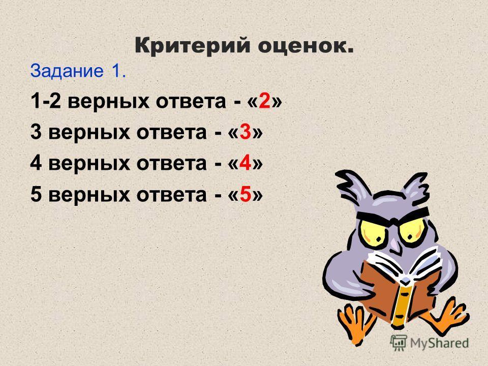 Критерий оценок. Задание 1. 1-2 верных ответа - «2» 3 верных ответа - «3» 4 верных ответа - «4» 5 верных ответа - «5»