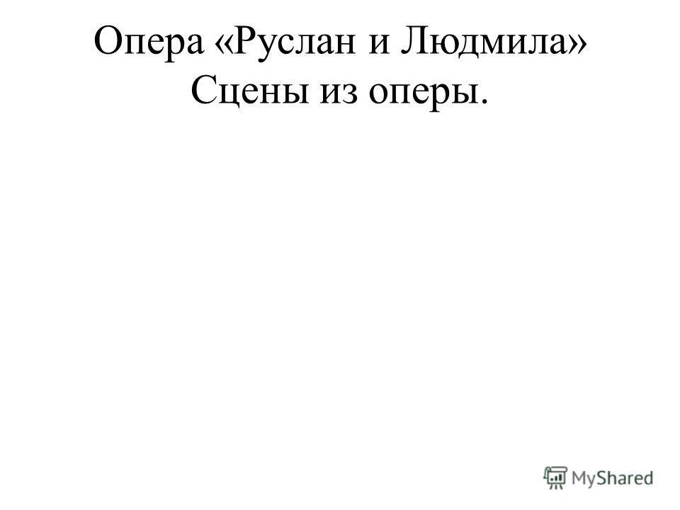 Опера «Руслан и Людмила» Сцены из оперы.