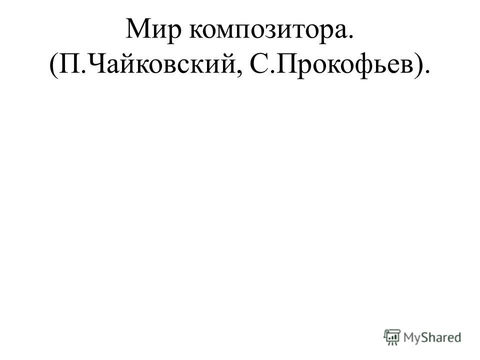 Мир композитора. (П.Чайковский, С.Прокофьев).