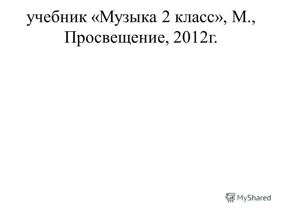 учебник «Музыка 2 класс», М., Просвещение, 2012г.