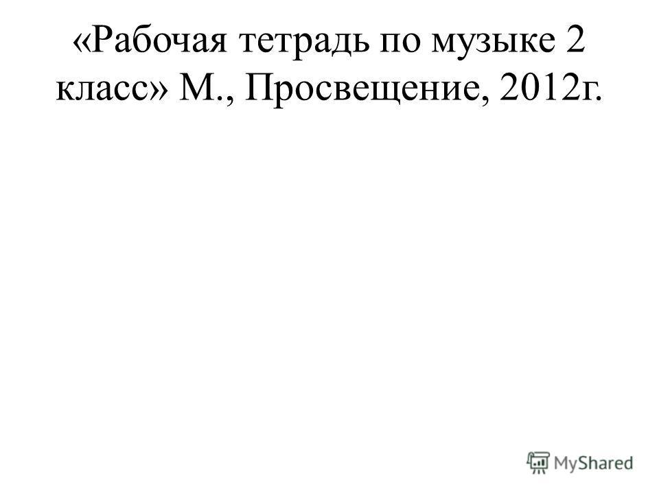 «Рабочая тетрадь по музыке 2 класс» М., Просвещение, 2012г.