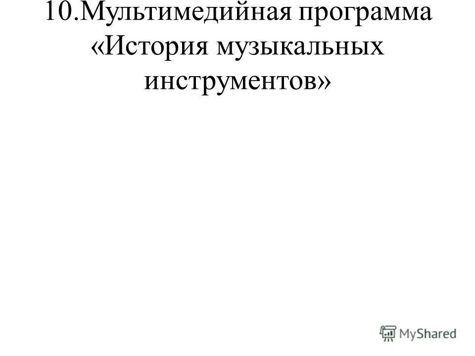 10.Мультимедийная программа «История музыкальных инструментов»