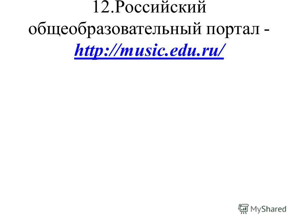 12.Российский общеобразовательный портал - http://music.edu.ru/ http://music.edu.ru/
