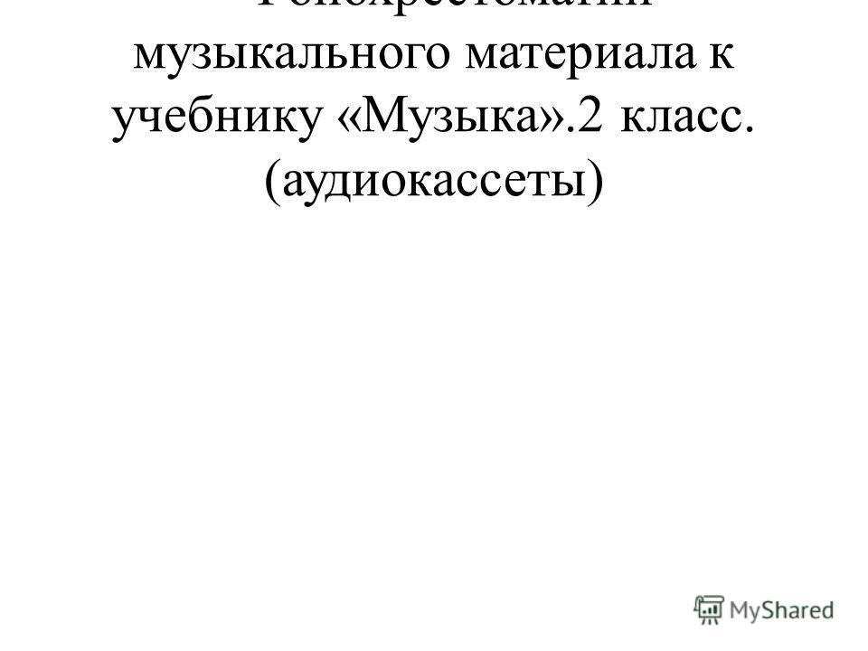 - Фонохрестоматии музыкального материала к учебнику «Музыка».2 класс. (аудиокассеты)