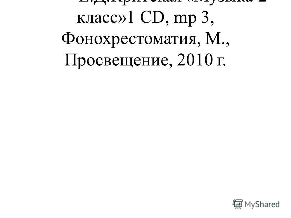- Е.Д.Критская «Музыка 2 класс»1 СD, mp 3, Фонохрестоматия, М., Просвещение, 2010 г.