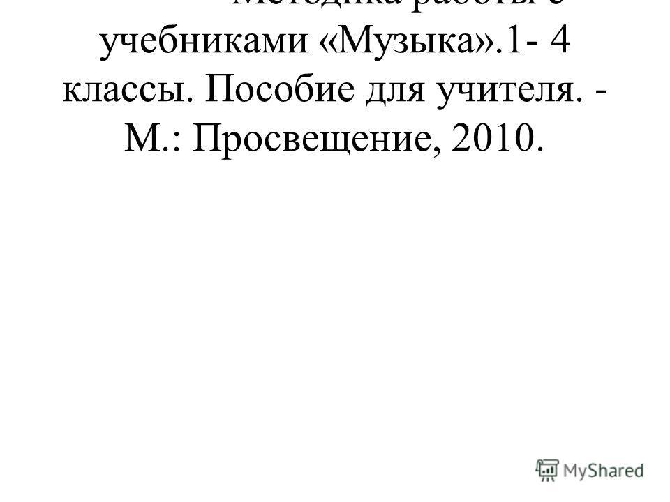 - Методика работы с учебниками «Музыка».1- 4 классы. Пособие для учителя. - М.: Просвещение, 2010.