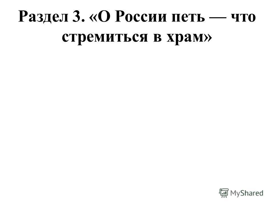 Раздел 3. «О России петь что стремиться в храм»
