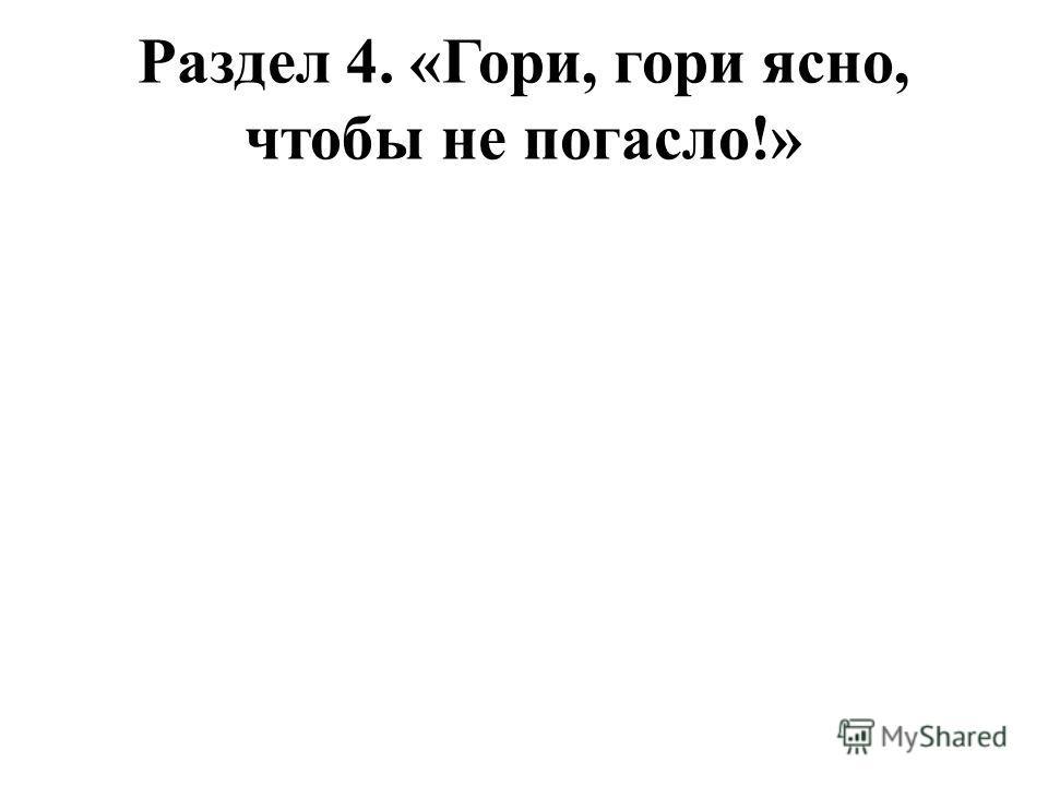 Раздел 4. «Гори, гори ясно, чтобы не погасло!»