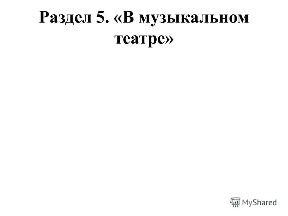 Раздел 5. «В музыкальном театре»