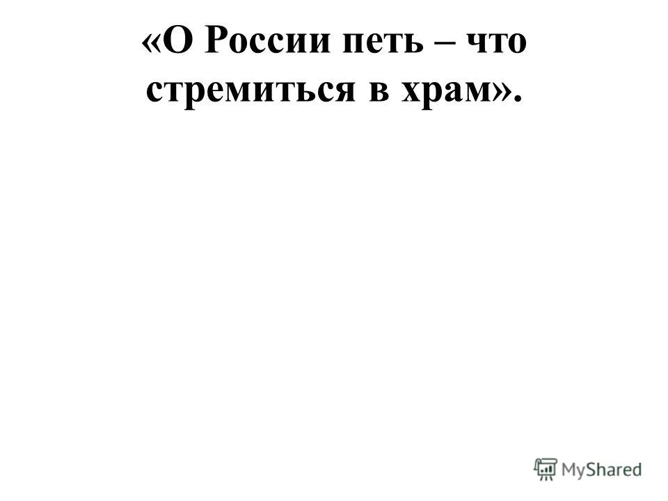 «О России петь – что стремиться в храм».