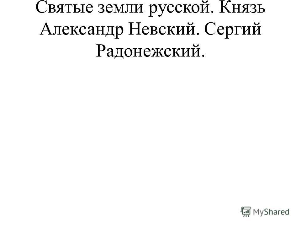 Святые земли русской. Князь Александр Невский. Сергий Радонежский.