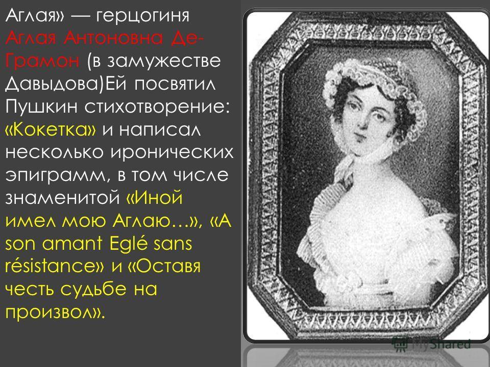 Аглая» герцогиня Аглая Антоновна Де- Грамон (в замужестве Давыдова)Ей посвятил Пушкин стихотворение: «Кокетка» и написал несколько иронических эпиграмм, в том числе знаменитой «Иной имел мою Аглаю…», «A son amant Eglé sans résistance» и «Оставя честь